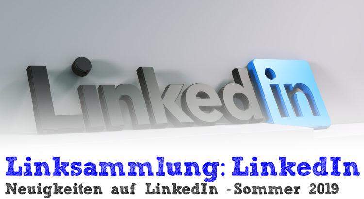 Linksammlung: Neuigkeiten auf LinkedIn - Sommer 2019